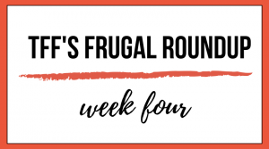 TFF's Frugal Roundup: Week Four