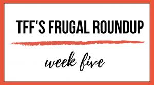 TFF's Frugal Roundup: Week Five