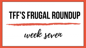 TFF's Frugal Roundup: Week Seven